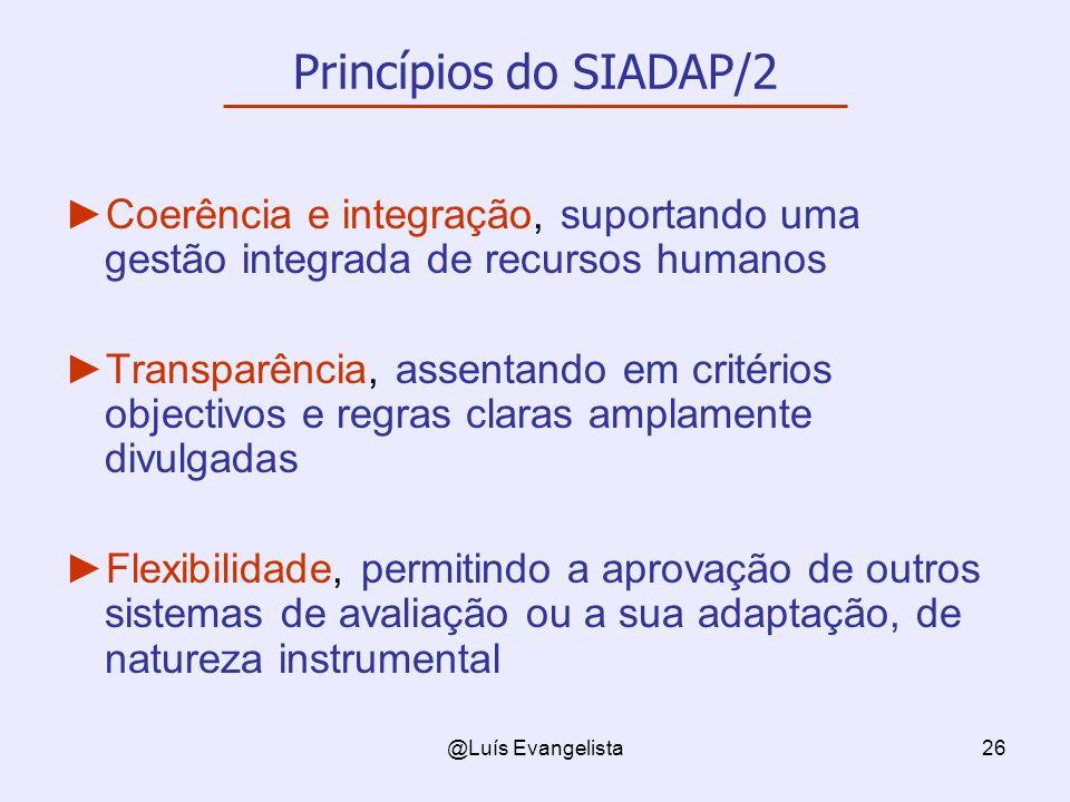 @Luís Evangelista26 Princípios do SIADAP/2 Coerência e integração, suportando uma gestão integrada de recursos humanos Transparência, assentando em critérios objectivos e regras claras amplamente divulgadas Flexibilidade, permitindo a aprovação de outros sistemas de avaliação ou a sua adaptação, de natureza instrumental