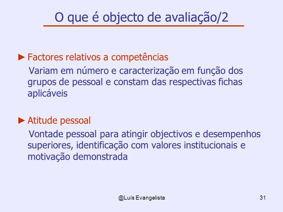 @Luís Evangelista31 O que é objecto de avaliação/2 Factores relativos a competências Variam em número e caracterização em função dos grupos de pessoal