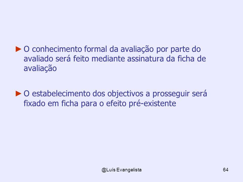 @Luís Evangelista64 O conhecimento formal da avaliação por parte do avaliado será feito mediante assinatura da ficha de avaliação O estabelecimento dos objectivos a prosseguir será fixado em ficha para o efeito pré-existente