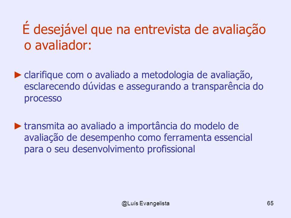 @Luís Evangelista65 É desejável que na entrevista de avaliação o avaliador: clarifique com o avaliado a metodologia de avaliação, esclarecendo dúvidas e assegurando a transparência do processo transmita ao avaliado a importância do modelo de avaliação de desempenho como ferramenta essencial para o seu desenvolvimento profissional