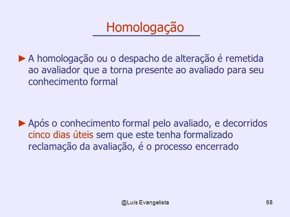 @Luís Evangelista68 A homologação ou o despacho de alteração é remetida ao avaliador que a torna presente ao avaliado para seu conhecimento formal Apó