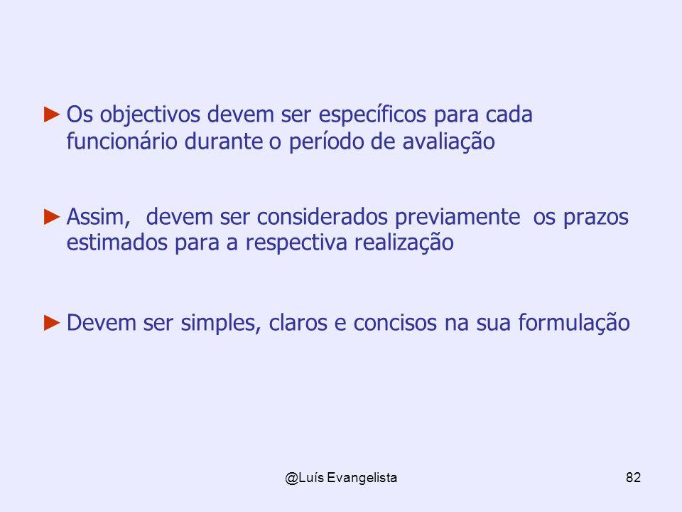@Luís Evangelista82 Os objectivos devem ser específicos para cada funcionário durante o período de avaliação Assim, devem ser considerados previamente os prazos estimados para a respectiva realização Devem ser simples, claros e concisos na sua formulação