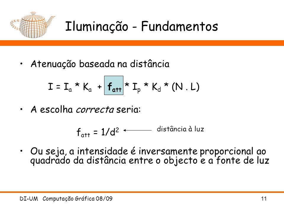 DI-UM Computação Gráfica 08/09 11 Atenuação baseada na distância I = I a * K a + f att * I p * K d * (N. L) A escolha correcta seria: f att = 1/d 2 Ou