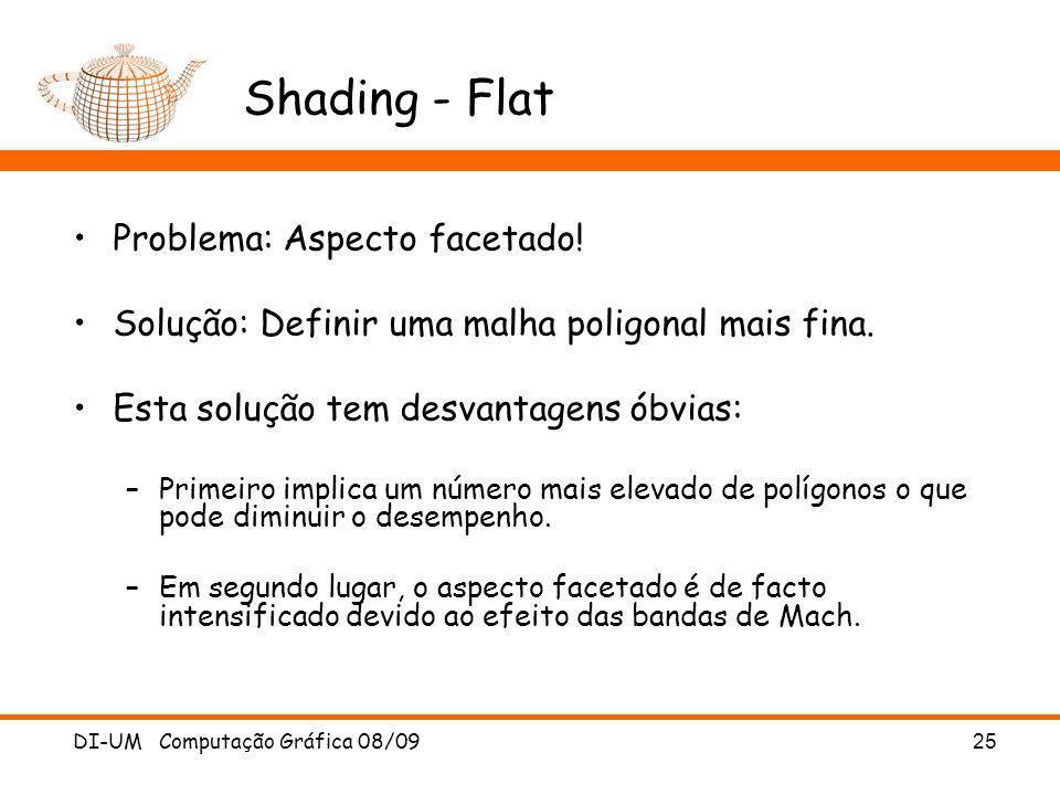 DI-UM Computação Gráfica 08/09 25 Shading - Flat Problema: Aspecto facetado! Solução: Definir uma malha poligonal mais fina. Esta solução tem desvanta