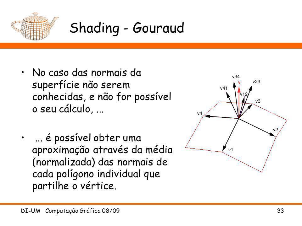 DI-UM Computação Gráfica 08/09 33 Shading - Gouraud No caso das normais da superfície não serem conhecidas, e não for possível o seu cálculo,...... é