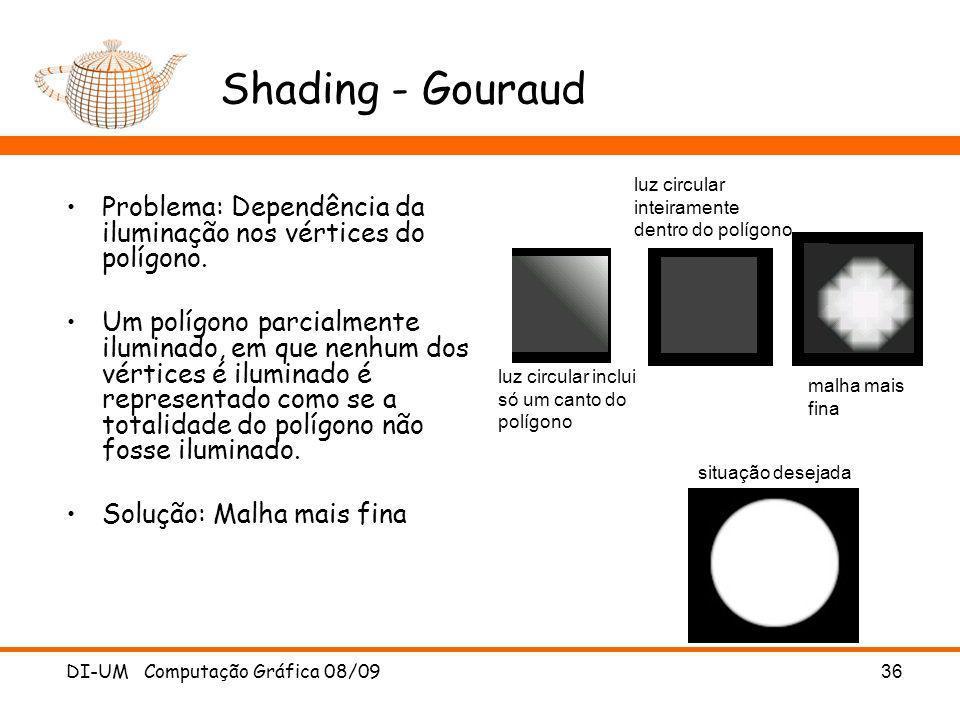 DI-UM Computação Gráfica 08/09 36 Shading - Gouraud Problema: Dependência da iluminação nos vértices do polígono. Um polígono parcialmente iluminado,