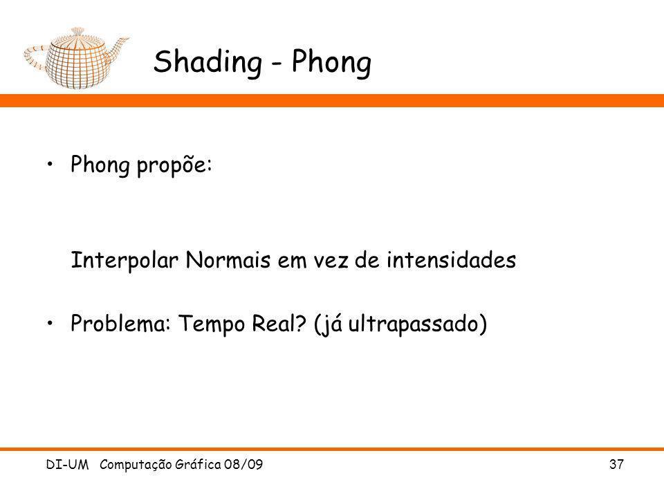 DI-UM Computação Gráfica 08/09 37 Shading - Phong Phong propõe: Interpolar Normais em vez de intensidades Problema: Tempo Real? (já ultrapassado)