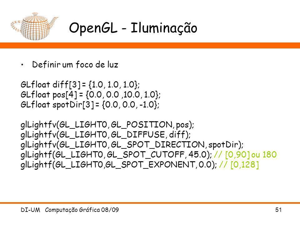 DI-UM Computação Gráfica 08/09 51 OpenGL - Iluminação Definir um foco de luz GLfloat diff[3] = {1.0, 1.0, 1.0}; GLfloat pos[4] = {0.0, 0.0,10.0, 1.0};