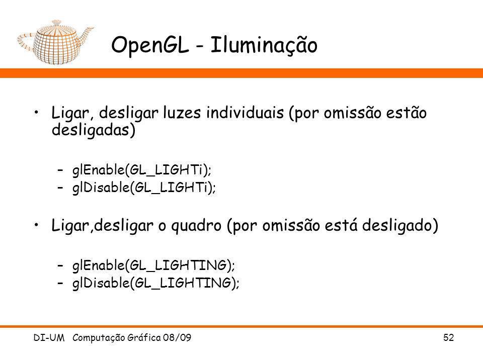 DI-UM Computação Gráfica 08/09 52 OpenGL - Iluminação Ligar, desligar luzes individuais (por omissão estão desligadas) –glEnable(GL_LIGHTi); –glDisabl