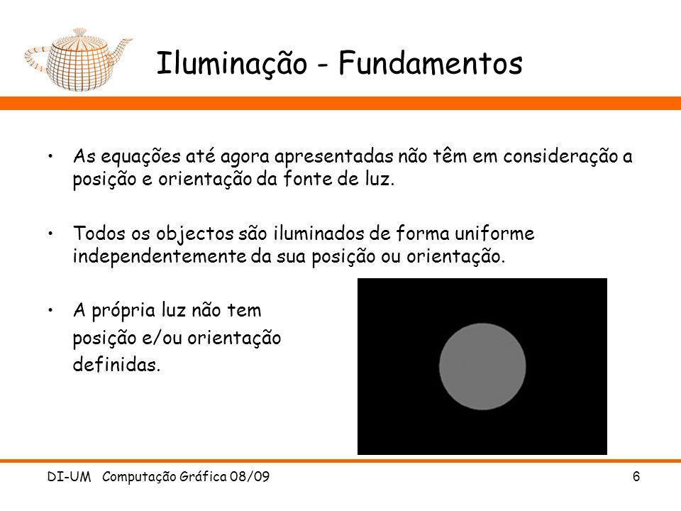 DI-UM Computação Gráfica 08/09 6 Iluminação - Fundamentos As equações até agora apresentadas não têm em consideração a posição e orientação da fonte d
