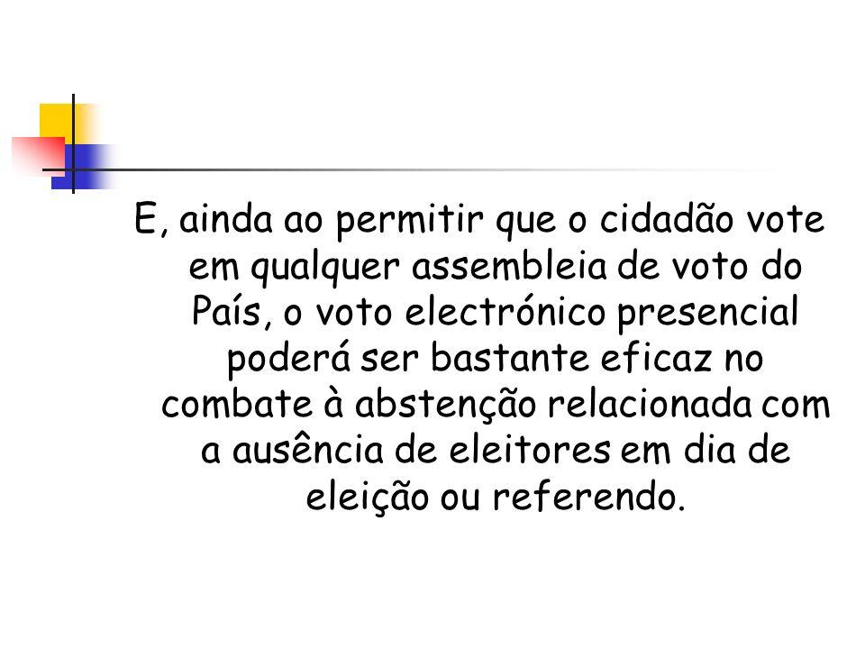 E, ainda ao permitir que o cidadão vote em qualquer assembleia de voto do País, o voto electrónico presencial poderá ser bastante eficaz no combate à