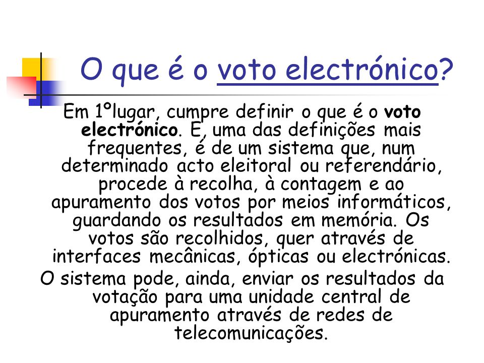 O que é o voto electrónico? Em 1ºlugar, cumpre definir o que é o voto electrónico. E, uma das definições mais frequentes, é de um sistema que, num det