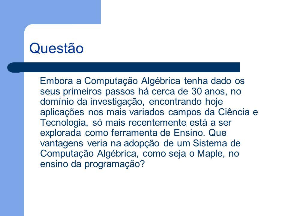 Questão Embora a Computação Algébrica tenha dado os seus primeiros passos há cerca de 30 anos, no domínio da investigação, encontrando hoje aplicações nos mais variados campos da Ciência e Tecnologia, só mais recentemente está a ser explorada como ferramenta de Ensino.