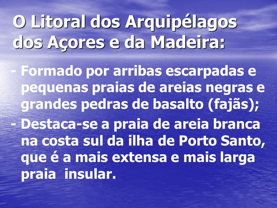 O Litoral dos Arquipélagos dos Açores e da Madeira: - Formado por arribas escarpadas e pequenas praias de areias negras e grandes pedras de basalto (fajãs); - Destaca-se a praia de areia branca na costa sul da ilha de Porto Santo, que é a mais extensa e mais larga praia insular.