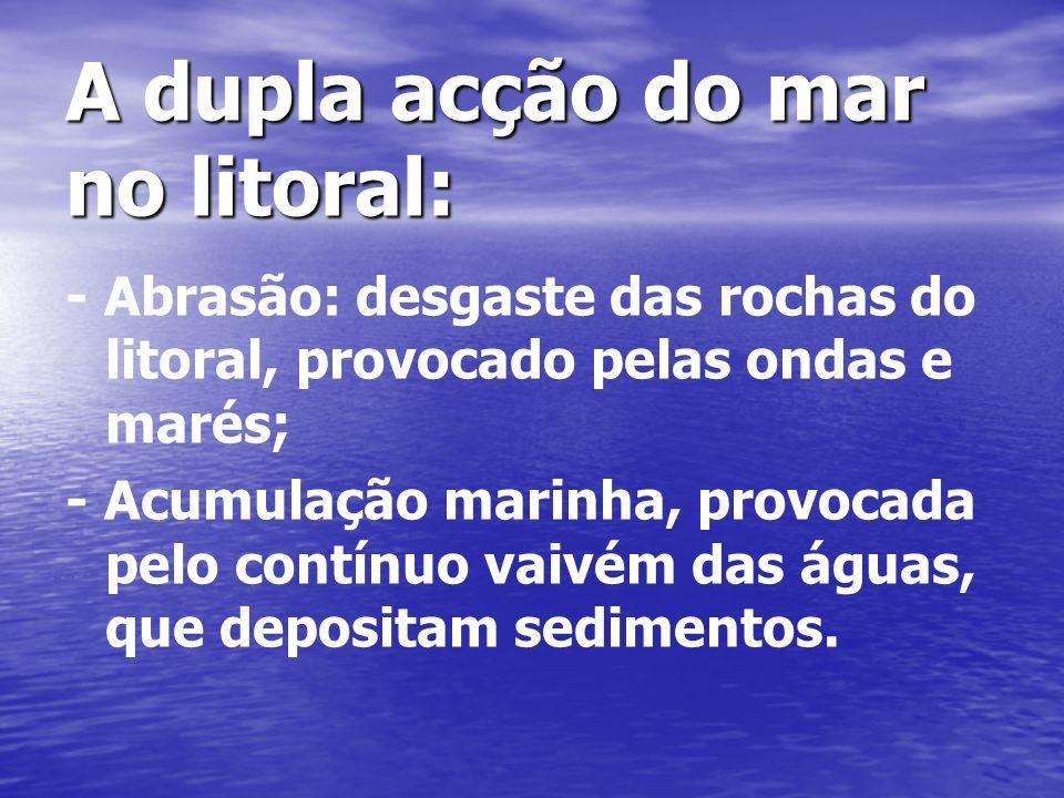A dupla acção do mar no litoral: - Abrasão: desgaste das rochas do litoral, provocado pelas ondas e marés; - Acumulação marinha, provocada pelo contínuo vaivém das águas, que depositam sedimentos.