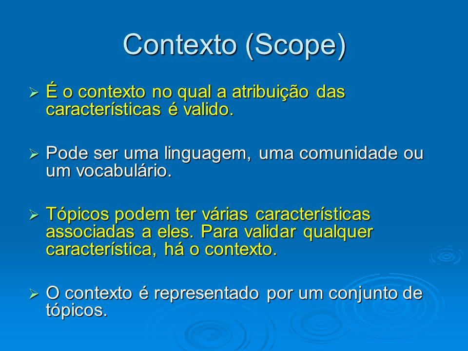 Contexto (Scope) É o contexto no qual a atribuição das características é valido. É o contexto no qual a atribuição das características é valido. Pode