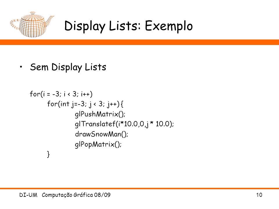 DI-UM Computação Gráfica 08/09 10 Display Lists: Exemplo Sem Display Lists for(i = -3; i < 3; i++) for(int j=-3; j < 3; j++) { glPushMatrix(); glTranslatef(i*10.0,0,j * 10.0); drawSnowMan(); glPopMatrix(); }