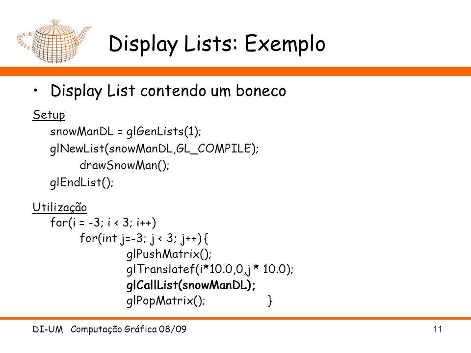 DI-UM Computação Gráfica 08/09 11 Display Lists: Exemplo Display List contendo um boneco Setup snowManDL = glGenLists(1); glNewList(snowManDL,GL_COMPILE); drawSnowMan(); glEndList(); Utilização for(i = -3; i < 3; i++) for(int j=-3; j < 3; j++) { glPushMatrix(); glTranslatef(i*10.0,0,j * 10.0); glCallList(snowManDL); glPopMatrix(); }