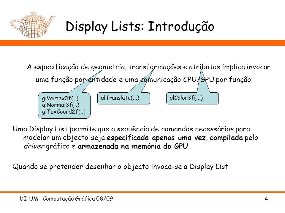 glVertex3f(..) glNormal3f(..) glTexCoord2f(..) glTranslate(...) glColor3f(...) DI-UM Computação Gráfica 08/09 4 Display Lists: Introdução A especificação de geometria, transformações e atributos implica invocar uma função por entidade e uma comunicação CPU/GPU por função Uma Display List permite que a sequência de comandos necessários para modelar um objecto seja especificada apenas uma vez, compilada pelo driver gráfico e armazenada na memória do GPU Quando se pretender desenhar o objecto invoca-se a Display List