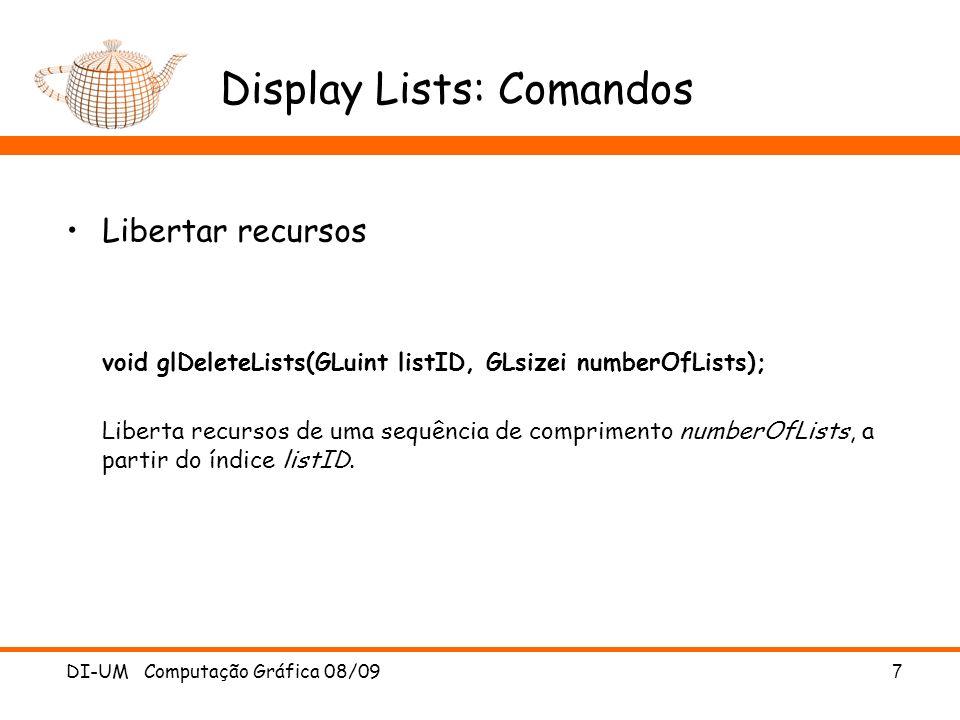 DI-UM Computação Gráfica 08/09 7 Display Lists: Comandos Libertar recursos void glDeleteLists(GLuint listID, GLsizei numberOfLists); Liberta recursos de uma sequência de comprimento numberOfLists, a partir do índice listID.
