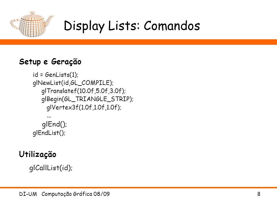 DI-UM Computação Gráfica 08/09 9 Display Lists: Exemplo void drawSnowMan() { glColor3f(1.0f, 1.0f, 1.0f); // Draw Body glTranslatef(0.0f,0.75f, 0.0f); glutSolidSphere(0.75f,20,20); // Draw Head glTranslatef(0.0f, 1.0f, 0.0f); glutSolidSphere(0.25f,20,20); // Draw Eyes glPushMatrix(); glColor3f(0.0f,0.0f,0.0f); glTranslatef(0.05f, 0.10f, 0.18f); glutSolidSphere(0.05f,10,10); glTranslatef(-0.1f, 0.0f, 0.0f); glutSolidSphere(0.05f,10,10); glPopMatrix(); // Draw Nose glColor3f(1.0f, 0.5f, 0.5f); glRotatef(0.0f,1.0f, 0.0f, 0.0f); glutSolidCone(0.08f,0.5f,10,1); }