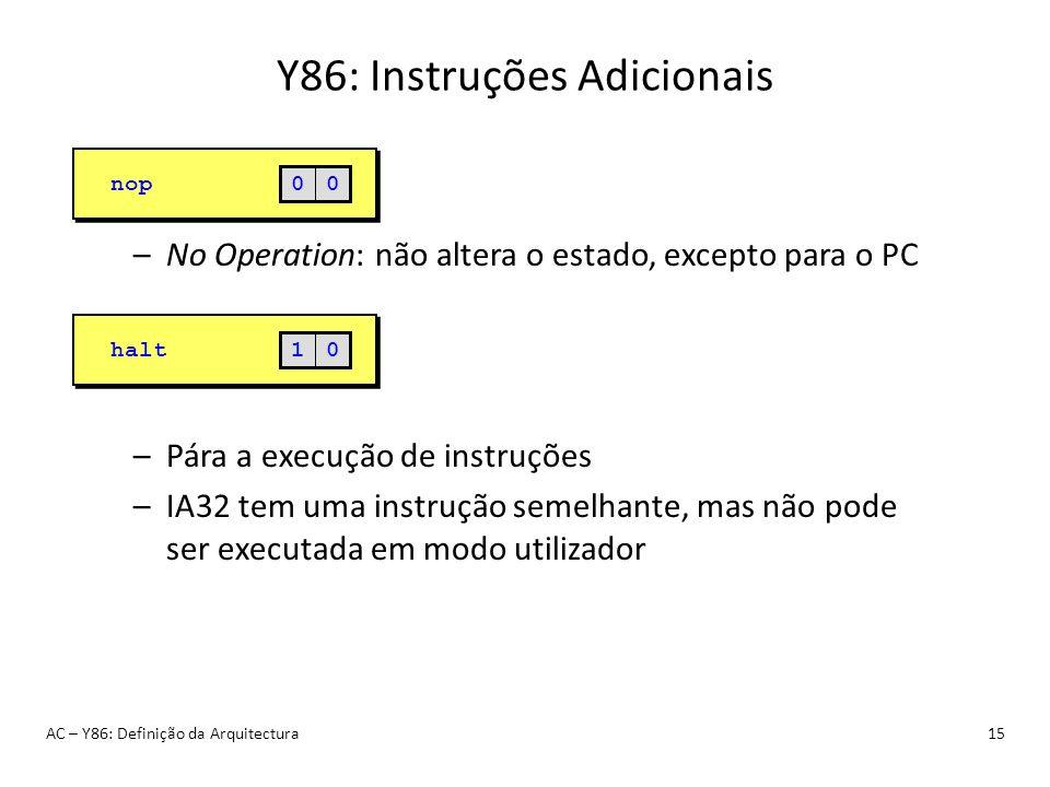 Y86: Instruções Adicionais AC – Y86: Definição da Arquitectura15 –No Operation: não altera o estado, excepto para o PC –Pára a execução de instruções