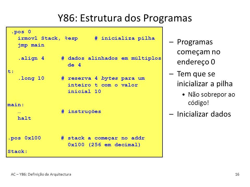 Y86: Estrutura dos Programas AC – Y86: Definição da Arquitectura16 –Programas começam no endereço 0 –Tem que se inicializar a pilha Não sobrepor ao có