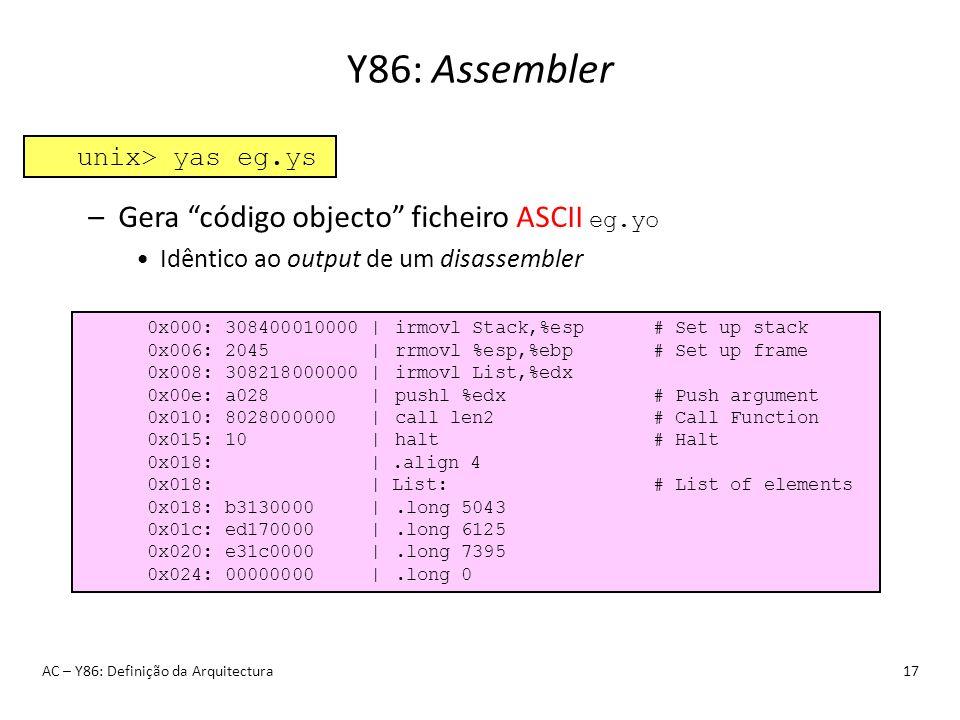 Y86: Assembler AC – Y86: Definição da Arquitectura17 –Gera código objecto ficheiro ASCII eg.yo Idêntico ao output de um disassembler unix> yas eg.ys 0