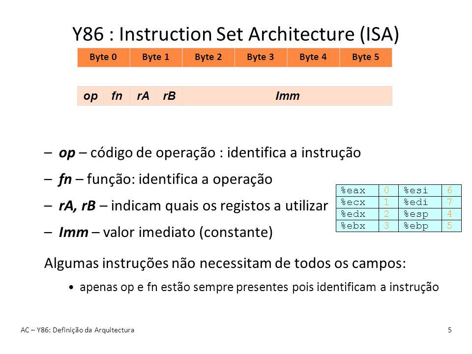 Y86 : Instruction Set Architecture (ISA) AC – Y86: Definição da Arquitectura5 Byte 0Byte 1Byte 2Byte 3Byte 4Byte 5 opfnrArBImm –op – código de operaçã