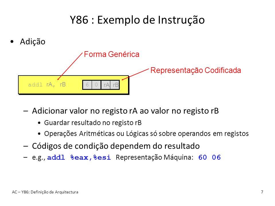 Y86 : Exemplo de Instrução AC – Y86: Definição da Arquitectura7 Adição –Adicionar valor no registo rA ao valor no registo rB Guardar resultado no regi
