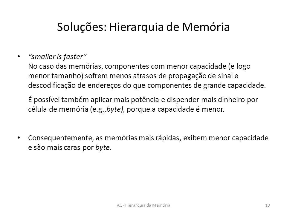 Soluções: Hierarquia de Memória smaller is faster No caso das memórias, componentes com menor capacidade (e logo menor tamanho) sofrem menos atrasos d