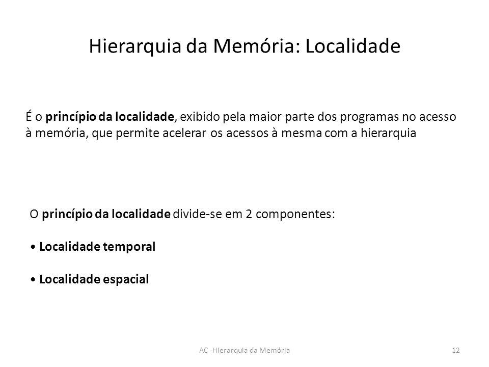 Hierarquia da Memória: Localidade AC -Hierarquia da Memória12 É o princípio da localidade, exibido pela maior parte dos programas no acesso à memória,