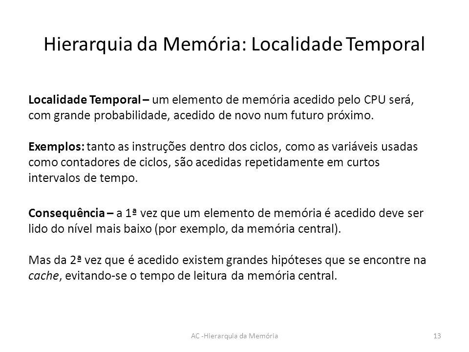 Hierarquia da Memória: Localidade Temporal AC -Hierarquia da Memória13 Localidade Temporal – um elemento de memória acedido pelo CPU será, com grande