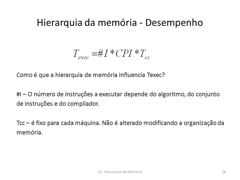 Hierarquia da memória - Desempenho AC -Hierarquia da Memória18 Como é que a hierarquia de memória influencia Texec? #I – O número de instruções a exec
