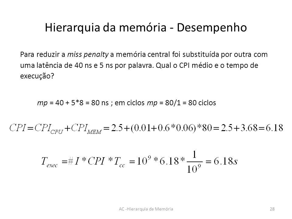 Hierarquia da memória - Desempenho AC -Hierarquia da Memória28 Para reduzir a miss penalty a memória central foi substituída por outra com uma latênci