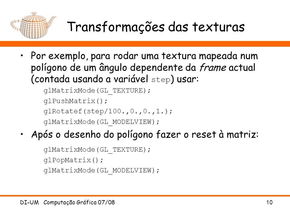 Transformações das texturas Por exemplo, para rodar uma textura mapeada num polígono de um ângulo dependente da frame actual (contada usando a variável step ) usar: glMatrixMode(GL_TEXTURE); glPushMatrix(); glRotatef(step/100.,0.,0.,1.); glMatrixMode(GL_MODELVIEW); Após o desenho do polígono fazer o reset à matriz: glMatrixMode(GL_TEXTURE); glPopMatrix(); glMatrixMode(GL_MODELVIEW); DI-UM Computação Gráfica 07/08 10