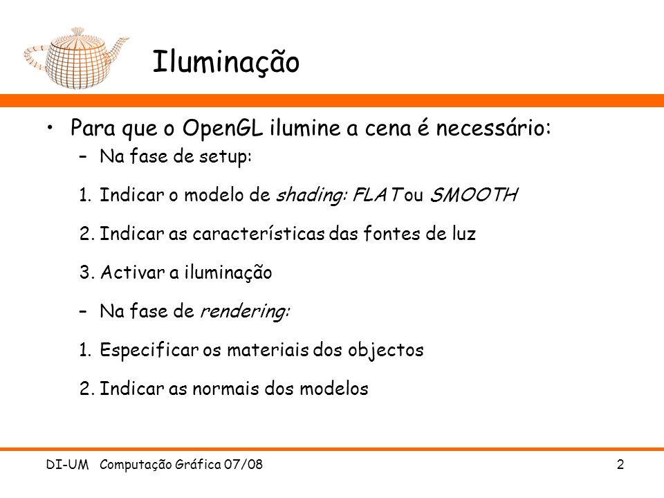DI-UM Computação Gráfica 07/08 2 Iluminação Para que o OpenGL ilumine a cena é necessário: –Na fase de setup: 1.Indicar o modelo de shading: FLAT ou SMOOTH 2.Indicar as características das fontes de luz 3.Activar a iluminação –Na fase de rendering: 1.Especificar os materiais dos objectos 2.Indicar as normais dos modelos