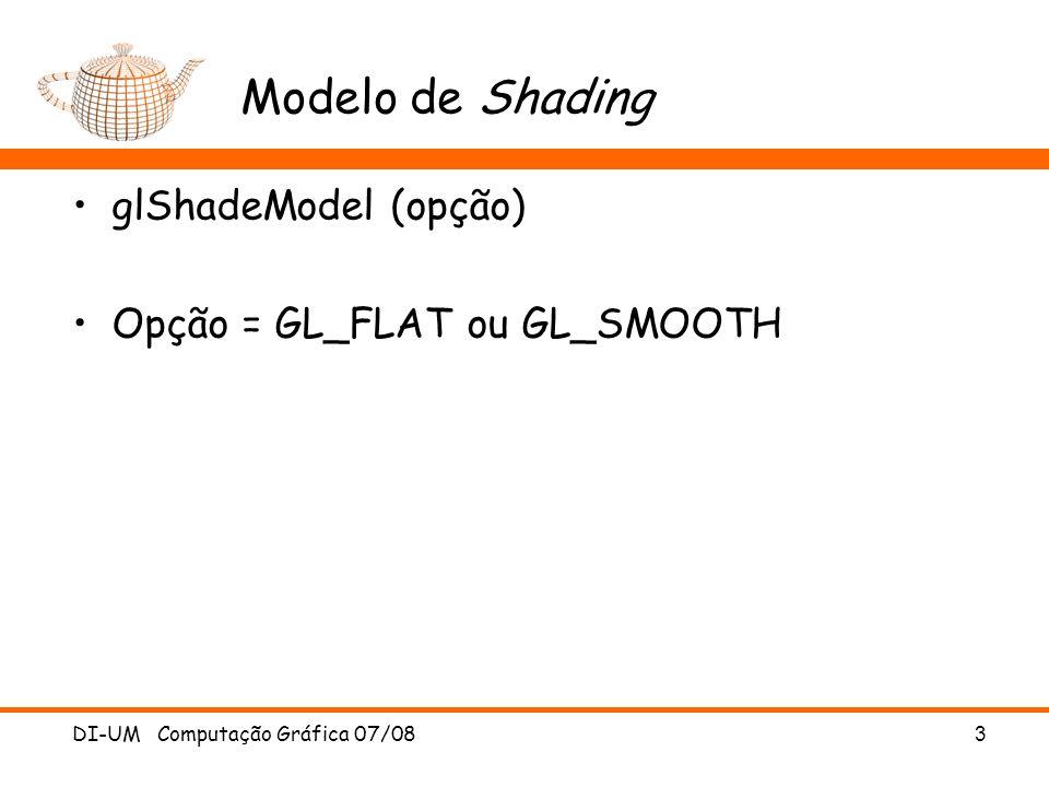 Modelo de Shading glShadeModel (opção) Opção = GL_FLAT ou GL_SMOOTH DI-UM Computação Gráfica 07/08 3