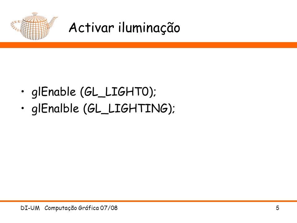 Activar iluminação glEnable (GL_LIGHT0); glEnalble (GL_LIGHTING); DI-UM Computação Gráfica 07/08 5