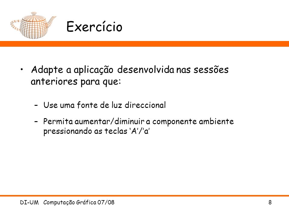 8 Exercício Adapte a aplicação desenvolvida nas sessões anteriores para que: –Use uma fonte de luz direccional –Permita aumentar/diminuir a componente ambiente pressionando as teclas A/a