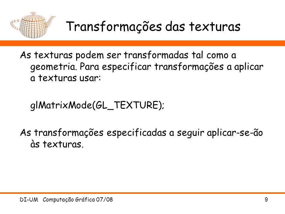 Transformações das texturas As texturas podem ser transformadas tal como a geometria. Para especificar transformações a aplicar a texturas usar: glMat