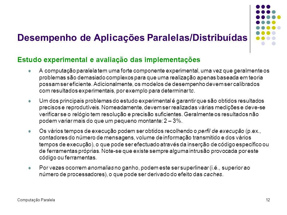 Computação Paralela12 Desempenho de Aplicações Paralelas/Distribuídas Estudo experimental e avaliação das implementações A computação paralela tem uma