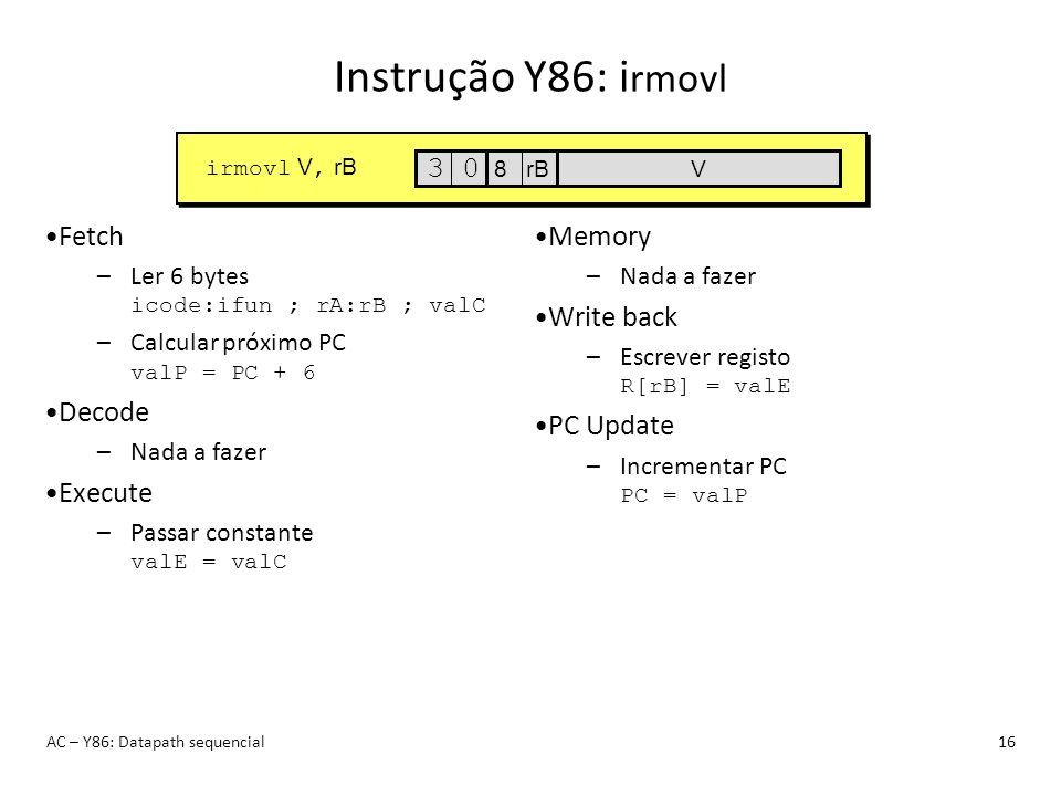 Instrução Y86: i rmovl AC – Y86: Datapath sequencial16 Fetch –Ler 6 bytes icode:ifun ; rA:rB ; valC –Calcular próximo PC valP = PC + 6 Decode –Nada a