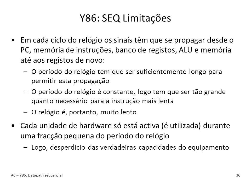 Y86: SEQ Limitações AC – Y86: Datapath sequencial36 Em cada ciclo do relógio os sinais têm que se propagar desde o PC, memória de instruções, banco de