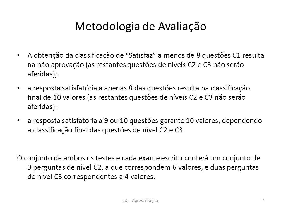 Metodologia de Avaliação AC - Apresentação7 A obtenção da classificação de Satisfaz a menos de 8 questões C1 resulta na não aprovação (as restantes questões de níveis C2 e C3 não serão aferidas); a resposta satisfatória a apenas 8 das questões resulta na classificação final de 10 valores (as restantes questões de níveis C2 e C3 não serão aferidas); a resposta satisfatória a 9 ou 10 questões garante 10 valores, dependendo a classificação final das questões de nível C2 e C3.