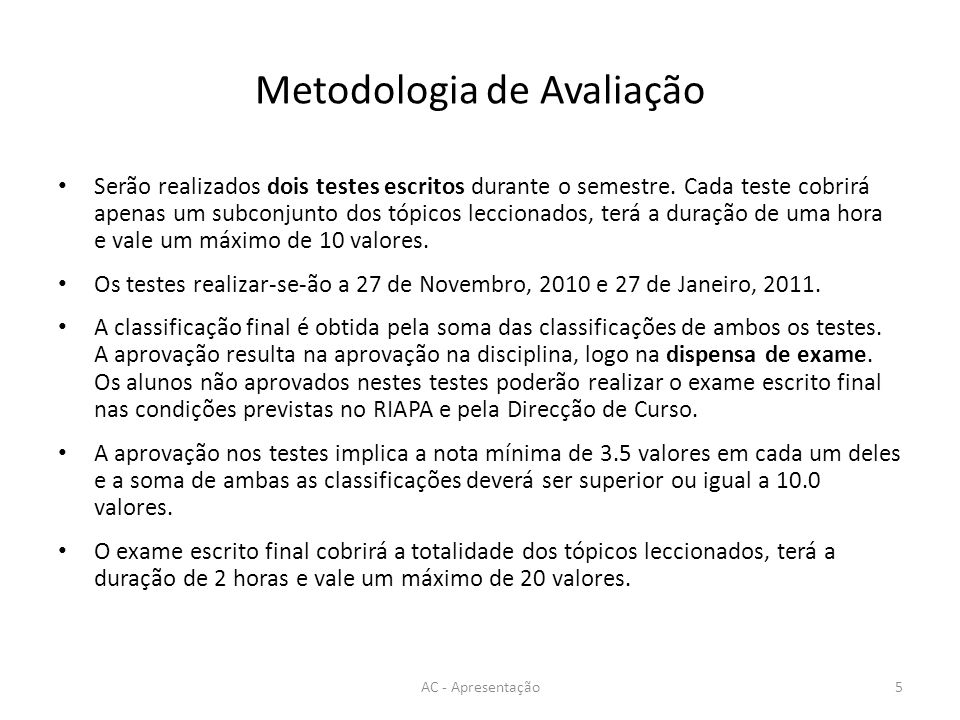 Metodologia de Avaliação Serão realizados dois testes escritos durante o semestre. Cada teste cobrirá apenas um subconjunto dos tópicos leccionados, t