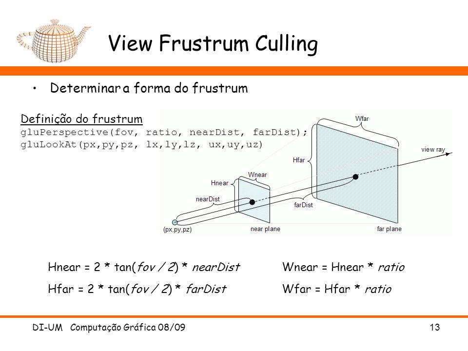 View Frustrum Culling Determinar a forma do frustrum DI-UM Computação Gráfica 08/09 13 Definição do frustrum gluPerspective(fov, ratio, nearDist, farD
