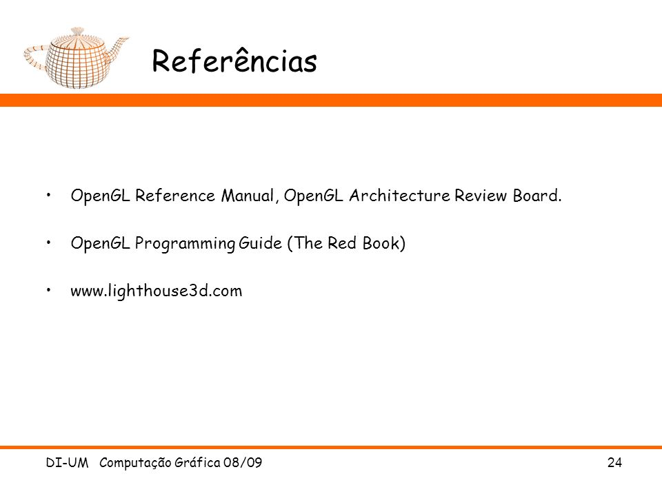 DI-UM Computação Gráfica 08/09 24 Referências OpenGL Reference Manual, OpenGL Architecture Review Board. OpenGL Programming Guide (The Red Book) www.l