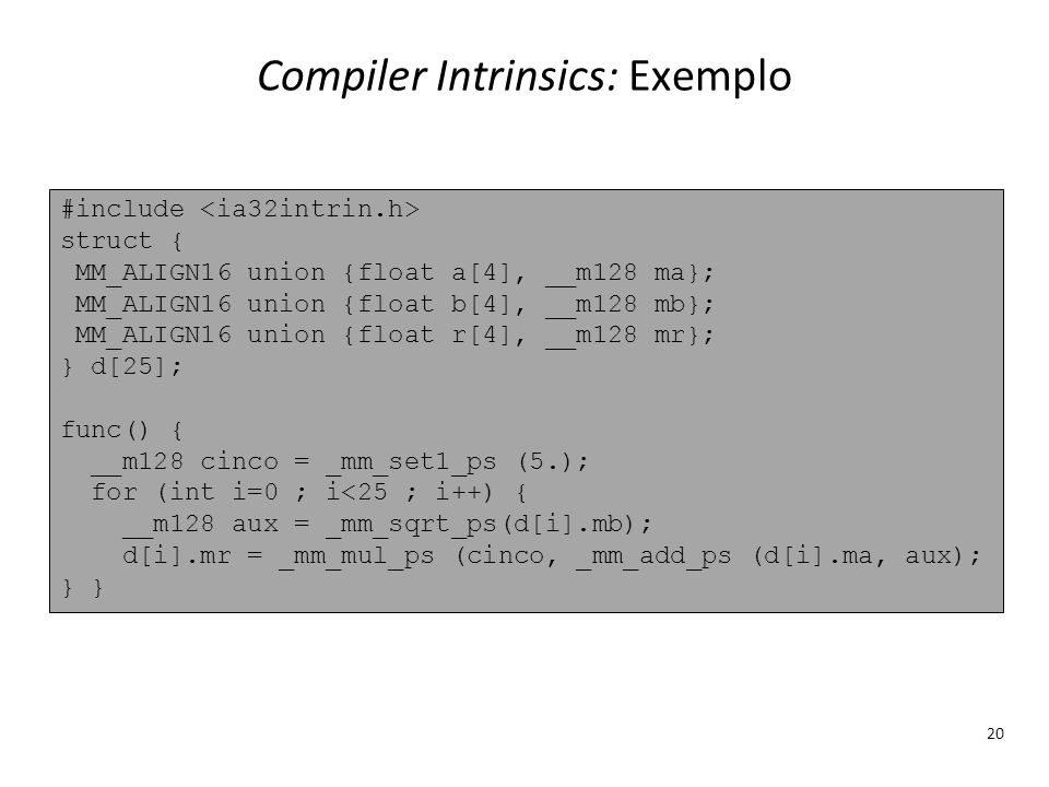 Compiler Intrinsics: Exemplo 20 #include struct { MM_ALIGN16 union {float a[4], __m128 ma}; MM_ALIGN16 union {float b[4], __m128 mb}; MM_ALIGN16 union