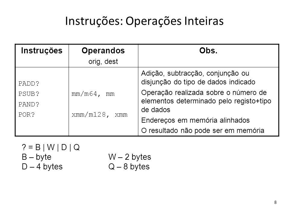 Instruções: Operações Inteiras 8 InstruçõesOperandos orig, dest Obs. PADD? PSUB? PAND? POR? mm/m64, mm xmm/m128, xmm Adição, subtracção, conjunção ou